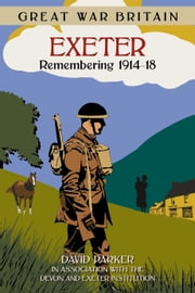 Great War Britain Exeter - Remembering 1914-18 ebook by David Parker