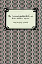 The Exploration of the Colorado River and its Canyons ebook by John Wesley Powell