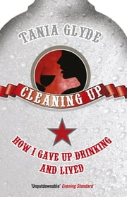 Cleaning Up: How I Gave Up Drinking and Lived - How I Gave Up Drinking and Lived ebook by Tania Glyde
