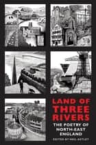 Land of Three Rivers - The Poetry of North-East England ebook by Neil Astley