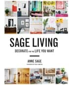 Sage Living - Decorate for the Life You Want ebook by Anne Sage, Emily Johnston