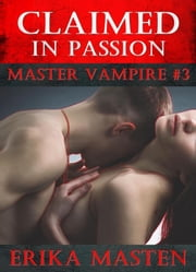 Claimed In Passion: Master Vampire #3 eBook by Erika Masten