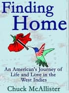 Finding Home: An American's Journey of Life and Love in the West Indies ebook by Chuck McAllister