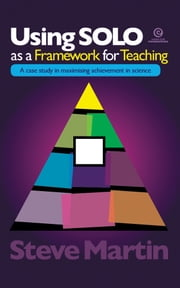 Using SOLO as a Framework for Teaching - A case study in maximising achievement in science ebook by Steve Martin