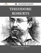 Theodore Roberts 54 Success Facts - Everything you need to know about Theodore Roberts ebook by Doris Cunningham