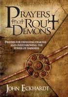 Prayers That Rout Demons - Prayers for Defeating Demons and Overthrowing the Powers of Darkness ebook by John Eckhardt