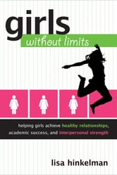 Girls Without Limits - Helping Girls Achieve Healthy Relationships, Academic Success, and Interpersonal Strength ebook by Lisa M. Hinkelman