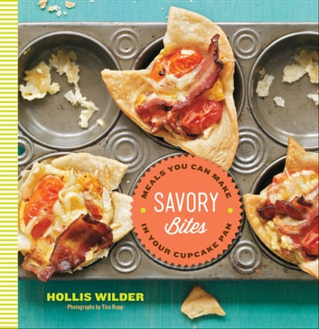 Savory Bites - Meals You Can Make in Your Cupcake Pan ebook by Hollis Wilder,Tina Rupp