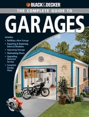 Black & Decker The Complete Guide to Garages: Includes: Building a New Garage, Repairing & Replacing Doors & Windows, Improving Storage, Maintaini - Includes: Building a New Garage, Repairing & Replacing Doors & Windows, Improving Storage, Maintaini ebook by Chris Marshall
