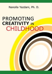 PROMOTING CREATIVITY IN CHILDHOOD - A Practical guide for counselors, educators, and parents ebook by Nanolla Yazdani, Ph. D.