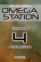 Tales from Omega Station: Abduction ebook by J. Kirsch