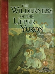 Wilderness of the Upper Yukon - A Hunter's Explorations For Wild Sheep In SubArctic Mountains ebook by Charles Sheldon,Carl Rungius