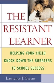 The Resistant Learner - Helping Your Child Knock Down the Barriers to School Success ebook by Lawrence J. Greene