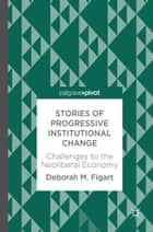 Stories of Progressive Institutional Change - Challenges to the Neoliberal Economy ebook by Deborah M. Figart