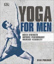 Yoga For Men - Build Strength, Improve Performance, Increase Flexibility ebook by Dean Pohlman