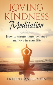 Loving-Kindness Meditation: How to create more joy, hope and love in your life ebook by Fredrik Andersson