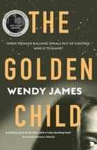 The Golden Child: When online bullying spirals out of control who is to blame? ebook by Wendy James