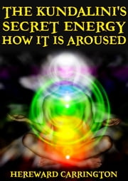 The Kundalini's Secret Energy And How It Is Aroused ebook by Hereward Carrington