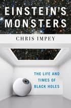 Einstein's Monsters: The Life and Times of Black Holes ebook by Chris Impey