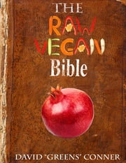 "The Raw Vegan Bible: Detoxify Your Body and Achieve a Higher Level of Consciousness With Raw Vegan Foods ebook by Dr. David ""Greens"" Conner"
