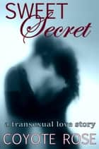 Sweet Secret: A Transexual Love Story ebook by Coyote Rose