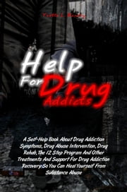 Help For Drug Addicts - A Self-Help Book About Drug Addiction Symptoms, Drug Abuse Intervention, Drug Rehab, The 12 Step Program And Other Treatments And Support For Drug Addiction Recovery So You Can Heal Yourself From Substance Abuse ebook by Yvette L. Bandry