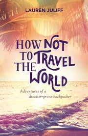 How Not to Travel the World: Adventures of a Disaster-Prone Backpacker ebook by Lauren Juliff
