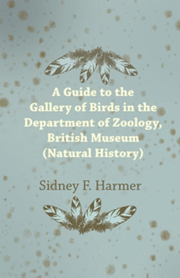 Guide to the Gallery of Birds in the Department of Zoology, British Museum (Natural History). ebook by Sidney F. Harmer