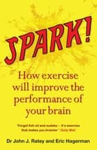 Spark - How exercise will improve the performance of your brain ebook by Dr John J. Ratey, Eric Hagerman, John Ratey