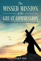 The Missed Mission of The Great Commission A First Century Discipleship Paradigm for the 21st Century ebook by George D. Eberly