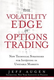 The Volatility Edge in Options Trading: New Technical Strategies for Investing in Unstable Markets, The ebook by Augen, Jeff