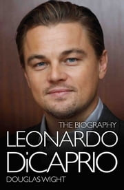 Leonardo DiCaprio - The Biography ebook by Douglas Wight
