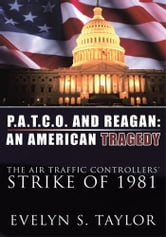 P.A.T.C.O. AND REAGAN: AN AMERICAN TRAGEDY - The Air Traffic Controllers' Strike of 1981 ebook by Evelyn S. Taylor