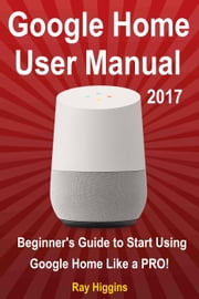 Google Home User Manual: Beginner's Guide to Start Using Google Home Like a Pro! ebook by Ray Higgins