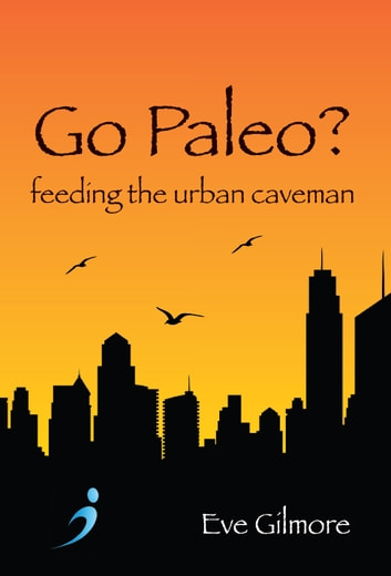 Go Paleo? - Feeding the urban caveman ebook by Eve Gilmore