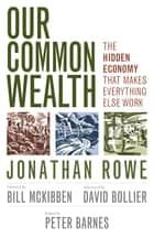 Our Common Wealth - The Hidden Economy That Makes Everything Else Work ebook by Jonathan Rowe, Peter Barnes