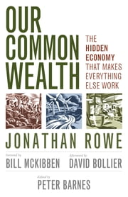 Our Common Wealth - The Hidden Economy That Makes Everything Else Work ebook by Jonathan Rowe,Peter Barnes