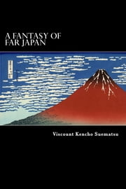 A Fantasy of Far Japan ebook by Viscount Kencho Suematsu