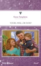 Yours, Mine...Or Ours? ebook by Karen Templeton