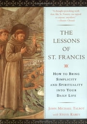 The Lessons of Saint Francis - How to Bring Simplicity and Spirituality into Your Daily Life ebook by John Michael Talbot,Steve Rabey