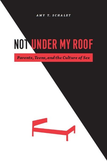 Not Under My Roof - Parents, Teens, and the Culture of Sex ebook by Amy T. Schalet