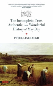 The Incomplete, True, Authentic, And Wonderful History Of May Day ebook by Peter Linebaugh