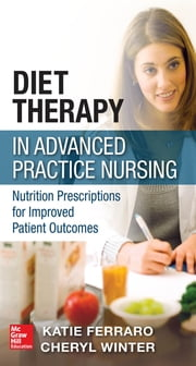 Diet Therapy in Advanced Practice Nursing - Prescriptions for Improving Patient Outcomes through Nutrition ebook by Katie Ferraro,Cheryl Winter