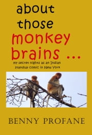 About Those Monkey Brains ... My Secret Nights as an Indian Standup Comic in New York ebook by Benny Profane