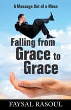 Falling from Grace to Grace - A Message out of a Mess ebook by Faysal Rasoul