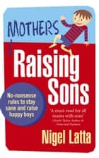 Mothers Raising Sons - No-nonsense rules to stay sane and raise happy boys eBook by Nigel Latta