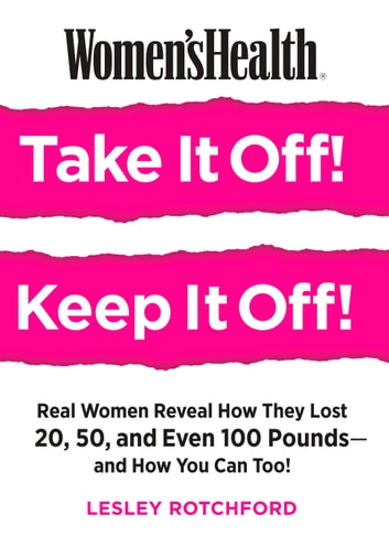 Women's Health Take It Off! Keep It Off! - Real Women Reveal How They Lost 20, 50, Even 100 Pounds--and How You Can Too! ebook by Lesley Rotchford,Editors of Women's Health Maga