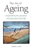 The Art of Ageing - Inspiration for a Positive and Abundant Later Life ebook by John Lane
