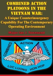 Combined Action Platoons In The Vietnam War: - A Unique Counterinsurgency Capability For The Contemporary Operating Environment ebook by Major Ian J. Townsend