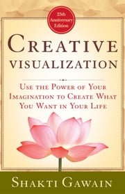 Creative Visualization - Use the Power of Your Imagination to Create What You Want in Your Life ebook by Shakti Gawain